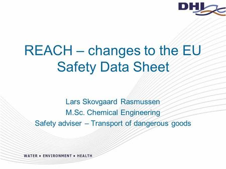 REACH – changes to the EU Safety Data Sheet Lars Skovgaard Rasmussen M.Sc. Chemical Engineering Safety adviser – Transport of dangerous goods.