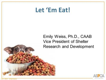 * © 2011 ASPCA ®. All Rights Reserved. * Let 'Em Eat! Emily Weiss, Ph.D., CAAB Vice President of Shelter Research and Development.
