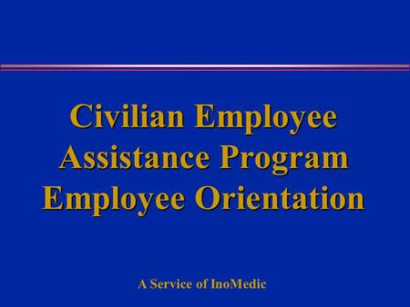 A Service of InoMedic Civilian Employee Assistance Program Employee Orientation.