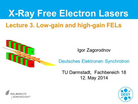Lecture 3. Low-gain and high-gain FELs X-Ray Free Electron Lasers Igor Zagorodnov Deutsches Elektronen Synchrotron TU Darmstadt, Fachbereich 18 12. May.