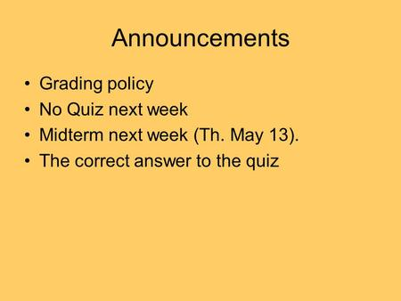 Announcements Grading policy No Quiz next week Midterm next week (Th. May 13). The correct answer to the quiz.