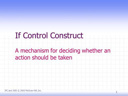 1 If Control Construct A mechanism for deciding whether an action should be taken JPC and JWD © 2002 McGraw-Hill, Inc.
