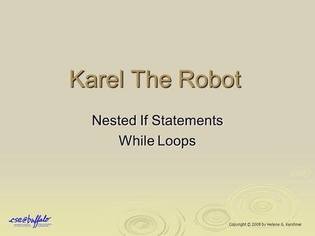 Karel The Robot Nested If Statements While Loops Copyright © 2008 by Helene G. Kershner.