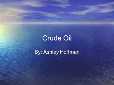 Crude Oil By: Ashley Hoffman. What would happen if we ran out of Crude Oil? If we ran out of Crude Oil we wouldn't have things that we do today like: