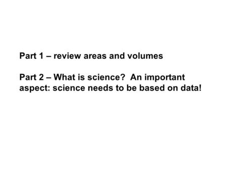 Part 1 – review areas and volumes Part 2 – What is science? An important aspect: science needs to be based on data!