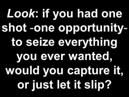 Look: if you had one shot -one opportunity- to seize everything you ever wanted, would you capture it, or just let it slip?