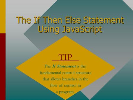The If Then Else Statement Using JavaScript TIP The If Statement is the fundamental control structure that allows branches in the flow of control in a.