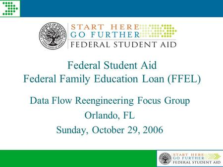 Federal Student Aid Federal Family Education Loan (FFEL) Data Flow Reengineering Focus Group Orlando, FL Sunday, October 29, 2006.