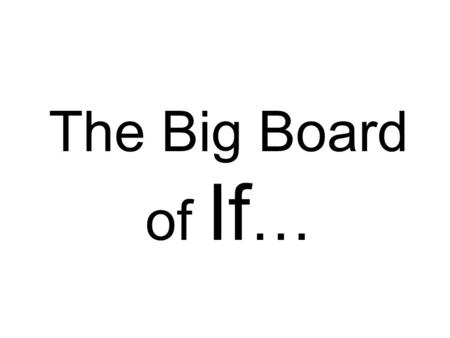 The Big Board of If …. If you could physically transport yourself to any place in the world at this moment, where would you go? If you could eliminate.