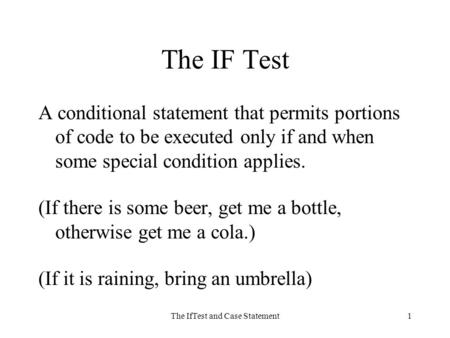 The IfTest and Case Statement1 The IF Test A conditional statement that permits portions of code to be executed only if and when some special condition.