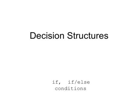 Decision Structures if, if/else conditions. Selection DECISION: determine which of 2 paths to follow (1 or more statements in each path)