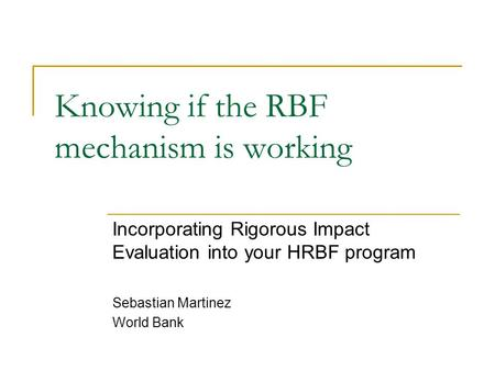 Knowing if the RBF mechanism is working Incorporating Rigorous Impact Evaluation into your HRBF program Sebastian Martinez World Bank.