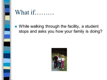 What if……… n While walking through the facility, a student stops and asks you how your family is doing?