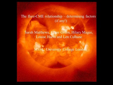The flare-CME relationship – determining factors (if any!) Sarah Matthews, Lucie Green, Hilary Magee, Louise Harra & Len Culhane MSSL, University College.