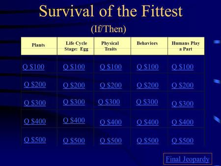 Survival of the Fittest (If/Then) Plants Life Cycle Stage: Egg Physical Traits BehaviorsHumans Play a Part Q $100 Q $200 Q $300 Q $400 Q $500 Q $100 Q.