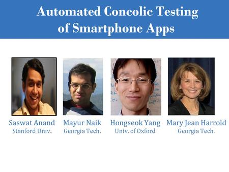 Automated Concolic Testing of Smartphone Apps Saswat Anand Stanford Univ. Mayur Naik Georgia Tech. Hongseok Yang Univ. of Oxford Mary Jean Harrold Georgia.