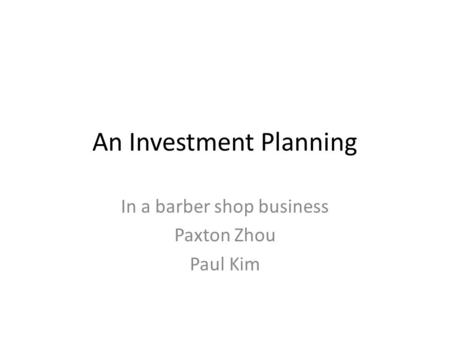 An Investment Planning In a barber shop business Paxton Zhou Paul Kim.