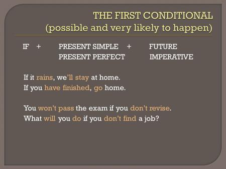 IF + PRESENT SIMPLE +FUTURE PRESENT PERFECT IMPERATIVE If it rains, we'll stay at home. If you have finished, go home. You won't pass the exam if you don't.