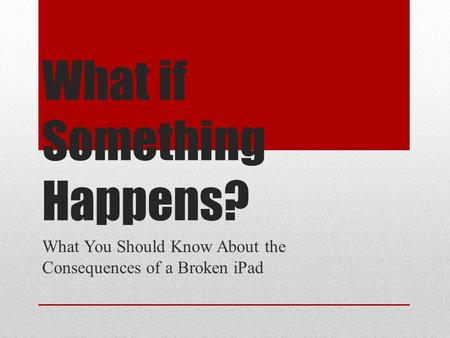 What if Something Happens? What You Should Know About the Consequences of a Broken iPad.