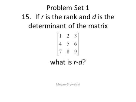 Problem Set 1 15.If r is the rank and d is the determinant of the matrix what is r-d? Megan Grywalski.