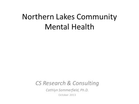 Northern Lakes Community Mental Health CS Research & Consulting Cathlyn Sommerfield, Ph.D. October 2013.