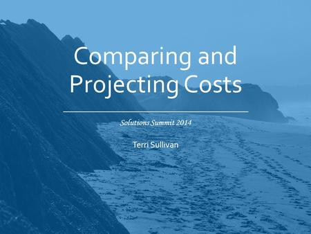 Solutions Summit 2014 Comparing and Projecting Costs Terri Sullivan.