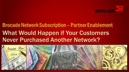 What Would Happen if Your Customers Never Purchased Another Network? Brocade Network Subscription – Partner Enablement.