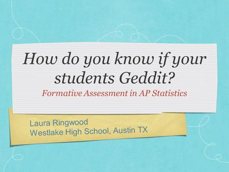 Laura Ringwood Westlake High School, Austin TX How do you know if your students Geddit? Formative Assessment in AP Statistics.