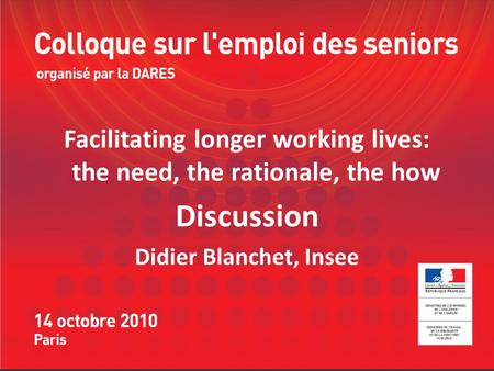 Facilitating longer working lives: the need, the rationale, the how Discussion Didier Blanchet, Insee.