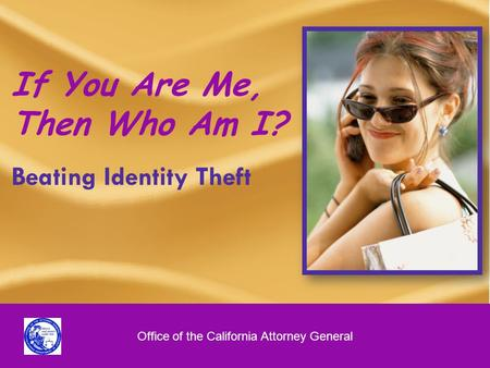 1 If You Are Me, Then Who Am I? Beating Identity Theft Office of the California Attorney General.