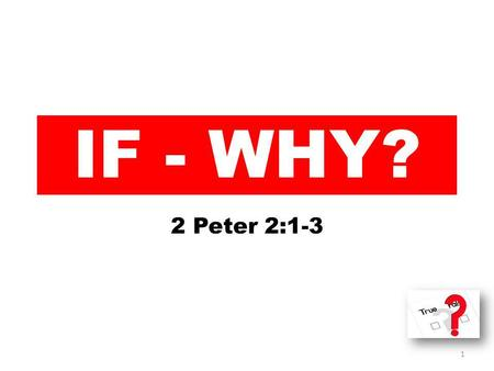 IF - WHY? 2 Peter 2:1-3 1. 1 But there were also false prophets among the people, even as there will be false teachers among you, who will secretly bring.