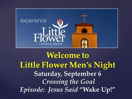 "Welcome to Little Flower Men's Night Saturday, September 6 Crossing the Goal Episode: Jesus Said ""Wake Up!"""