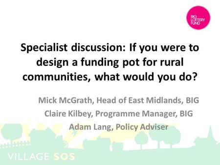 Specialist discussion: If you were to design a funding pot for rural communities, what would you do? Mick McGrath, Head of East Midlands, BIG Claire Kilbey,
