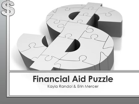 Financial Aid Puzzle Kayla Randol & Erin Mercer. Award Letter : What is it? Student Financial Aid Facts It's your right and responsibility to be aware.