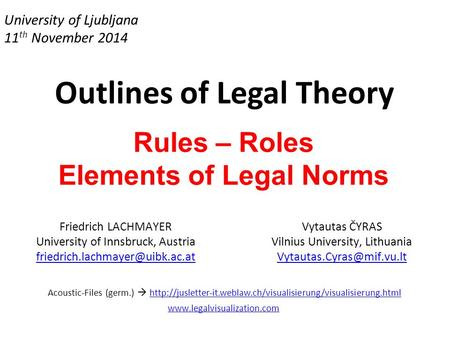 University of Ljubljana 11 th November 2014 Outlines of Legal Theory Rules – Roles Elements of Legal Norms Friedrich LACHMAYER University of Innsbruck,