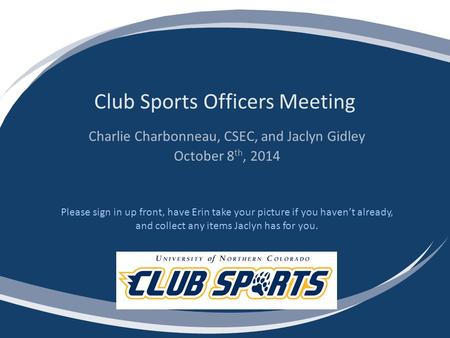 Club Sports Officers Meeting Charlie Charbonneau, CSEC, and Jaclyn Gidley October 8 th, 2014 Please sign in up front, have Erin take your picture if you.