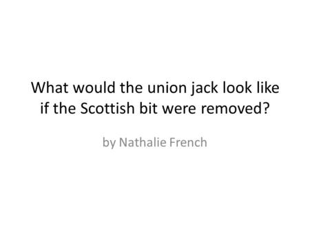 What would the union jack look like if the Scottish bit were removed? by Nathalie French.