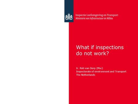 What if inspections do not work? Ir. Rob van Dorp (Msc) Inspectorate of environment and Transport The Netherlands.