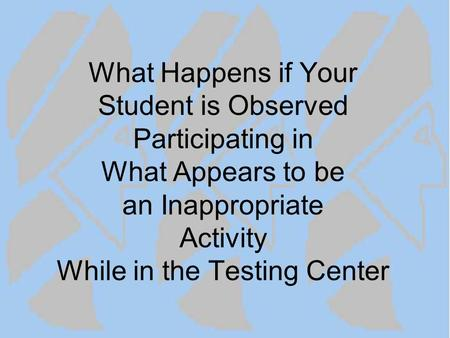 What Happens if Your Student is Observed Participating in What Appears to be an Inappropriate Activity While in the Testing Center.