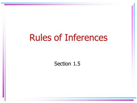 Rules of Inferences Section 1.5. Definitions Argument: is a sequence of propositions (premises) that end with a proposition called conclusion. Valid Argument: