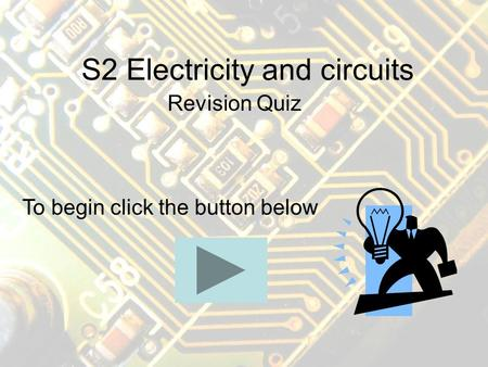 S2 Electricity and circuits Revision Quiz To begin click the button below.