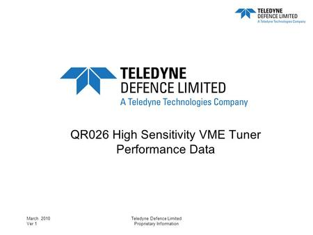 March 2010 Ver 1 Teledyne Defence Limited Proprietary Information QR026 High Sensitivity VME Tuner Performance Data.