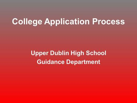 College Application Process Upper Dublin High School Guidance Department.
