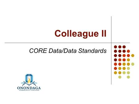 Colleague II CORE Data/Data Standards. Colleague II – CORE Data/Data Standards Data Privacy Data Standards Importance of Look-Ups Person Records Institution.