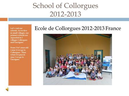 School of Collorgues 2012-2013 Let's visit our schools. As we live in small villages, our primary schools are separated in 2 villages Collorgues and Garrigues.
