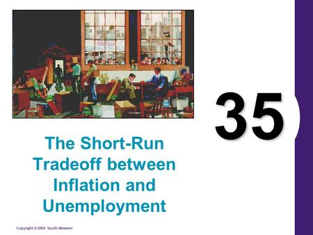 Copyright © 2004 South-Western 35 The Short-Run Tradeoff between Inflation and Unemployment.