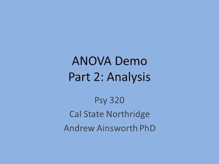 ANOVA Demo Part 2: Analysis Psy 320 Cal State Northridge Andrew Ainsworth PhD.