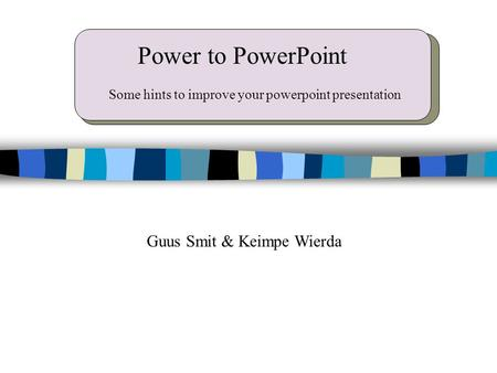 Power to PowerPoint Guus Smit & Keimpe Wierda Some hints to improve your powerpoint presentation.