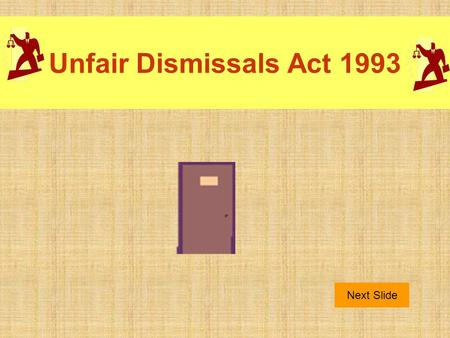 Unfair Dismissals Act 1993 Next Slide. Purpose This act outlines situations where the dismissal of an employee is unfair. The burden of proof that the.
