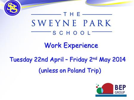 Work Experience Tuesday 22nd April – Friday 2 nd May 2014 Tuesday 22nd April – Friday 2 nd May 2014 (unless on Poland Trip)